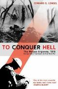 To Conquer Hell The Meuse Argonne 1918 the Epic Battle That Ended the First World War