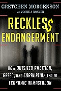 Reckless Endangerment How Outsized Ambition Greed & Corruption Led to Economic Armageddon