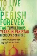 To Live or to Perish Forever Two Tumultuous Years in Pakistan