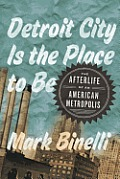 Detroit City Is the Place to Be: The Afterlife of an American Metropolis Cover