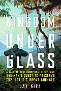 Kingdom Under Glass a Tale of Obsession Adventure & One Mans Quest to Preserve the Worlds Great Animals