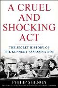 Cruel & Shocking Act: The Secret History Of The Kennedy Assassination by Philip Shenon
