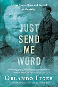 Just Send Me Word A True Story of Love & Survival in the Gulag