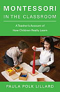 Montessori in the Classroom A Teachers Account of How Children Really Learn