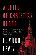 Child of Christian Blood Murder & Conspiracy in Tsarist Russia The Beilis Blood Libel