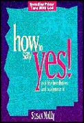 How to Say Yes!: To All the Best Choices & Really Mean It