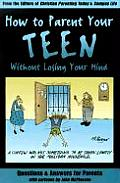 How to Parent Your Teen Without Losing Your Mind Questions & Answers for Parents from Todays Top Experts