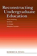 Reconstructing Undergraduate Education: Using Learning Science to Design Effective Courses