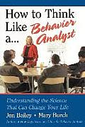 How to Think Like a Behavior Analyst Understanding the Science That Can Change Your Life