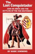 The Last Conquistador: Juan de Onate and the Settling of the Far Southwest