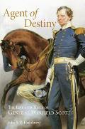 Agent of Destiny The Life & Times of General Winfield Scott