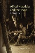 Alfred Maudslay and the Maya: A Biography