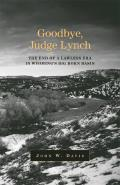 Goodbye, Judge Lynch: The End Of A Lawless Era In Wyoming's Big Horn Basin by John W. Davis