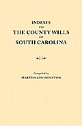 Indexes to the County Wills of South Carolina. This Volume Contains a Separate Index Compiled from the W.P.A. Copies of Each of the County Will Books,