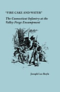 """Fire Cake & Water"": The Connecticut Infantry At The Valley Forge Encampment by Joseph Lee Boyle"