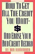 How to Get All the Credit You Want & Erase Your Bad Credit Record & Erase Your Bad Credit Record