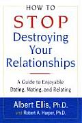 How to Stop Destroying Your Relationships A Guide to Enjoyable Dating Mating & Relating