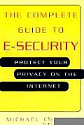The Complete Guide to E-Security: Protect Your Privacy on the Internet