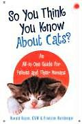 So You Think You Know about Cats An All In One Guide for Felines & Their Humans