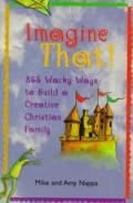 Imagine That 365 Wacky Ways To Build A Creative Christian Family