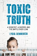 Toxic Truth A Scientist a Doctor & the Battle Over Lead