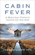 Cabin Fever A Suburban Fathers Search for the Wild