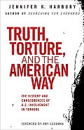 Truth Torture & the American Way The History & Consequences of U S Involvement in Torture