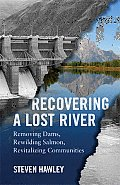 Recovering a Lost River: Removing Dams, Rewilding Salmon, Revitalizing Communities Cover