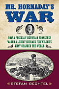 Mr Hornadays War How a Peculiar Victorian Zookeeper Waged a Lonely Crusade for Wildlife That Changed the World