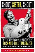Shout Sister Shout The Untold Story of Rock & Roll Trailblazer Sister Rosetta Tharpe