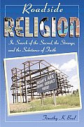 Roadside Religion In Search of the Sacred the Strange & the Substance of Faith