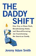 Daddy Shift How Stay At Home Dads Breadwinning Moms & Shared Parentingaretransforming the Twenty First Century Family