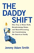 The Daddy Shift: How Stay-At-Home Dads, Breadwinning Moms, and Shared Parenting Are Transforming the American Family Cover
