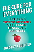 The Cure for Everything: Untangling Twisted Messages about Health, Fitness, and Happiness