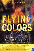 Flying Colors: The Story Of A Remarkable Group Of Artists & The Transcendent Power Of Art by Tim Lefens