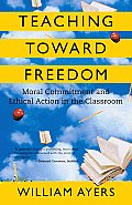 Teaching Toward Freedom: Moral Commitment and Ethical Action in the Classroom Cover