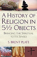 A History of Religion in 5 1/2 Objects Bringing the Spiritual to Its Senses