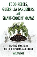 Food Rebels, Guerrilla Gardeners, and Smart-Cookin' Mamas: Fighting Back in an Age of Industrial Agriculture