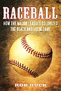 Raceball How the Major Leagues Colonized the Black & Latin Game