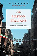 Boston Italians A Story of Pride Perseverance & Paesani from Theyears of the Great Immigration to the Present Day