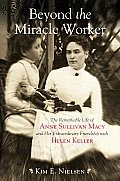 Beyond the Miracle Worker The Remarkable Life of Anne Sullivan Macy & Her Extraordinary friendship with Helen Keller