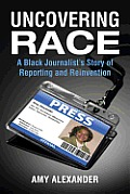 Uncovering Race: A Black Journalist's Story of Reporting and Reinvention Cover