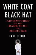 White Coat Black Hat Adventures on the Dark Side of Medicine