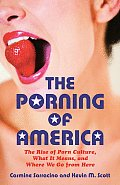 The Porning of America: The Rise of Porn Culture, What It Means, and Where We Go from Here