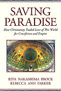 Saving Paradise How Christianity Traded Love of This World for Crucifixion & Empire