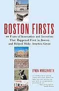 Boston Firsts 40 Feats of Innovation & Invention That Happened First in Boston & Helped Make America Great