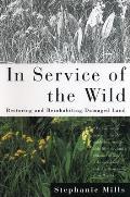 In Service of the Wild Restoring & Reinhabiting Damaged Land