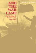 And the War Came: The North and the Secession Crisis, 1860--1861