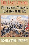 Last Citadel Petersburg Virginia June 1864 April 1865