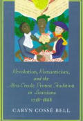 Revolution Romanticism & the Afro Creole Protest Tradition in Louisiana 1718 1868